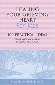 Healing Your Grieving Heart for Kids: 100 Practical Ideas by Alan Wolfelt
