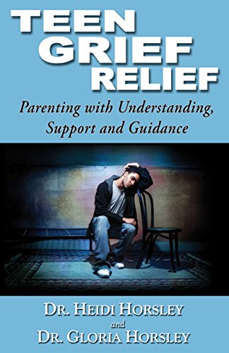 Teen Grief Relief: Parenting with Understanding , Support and Guidance by Heidi & Gloria Horsely